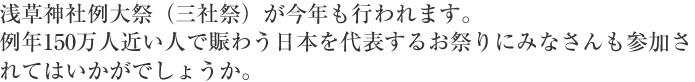 浅草神社例大祭(三社祭)が今年も行われます。例年150万人近い人で賑わう日本を代表するお祭りにみなさんも参加されてはいかがでしょうか。
