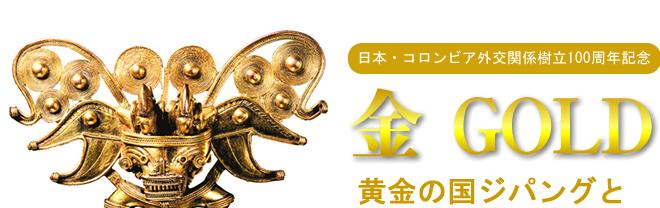 金 GOLD黄金の国ジパングとエル・ドラード展