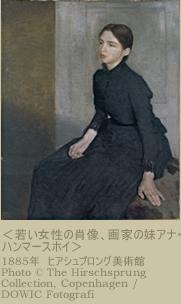 <若い女性の肖像、画家の妹アナ・ハンマースホイ>1885年  ヒアシュプロング美術館  Photo  (C) The Hirschsprung Collection,copenhagen/DOWIC Fotografi